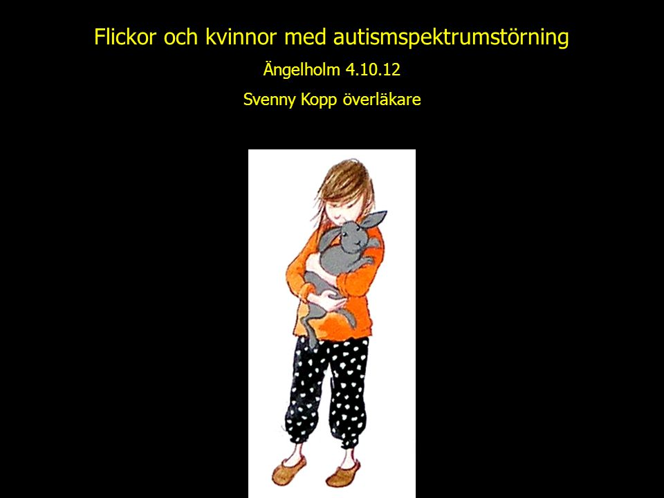 Flickor och kvinnor med autismspektrumstörning Ängelholm 4.10.12 Svenny Kopp överläkare