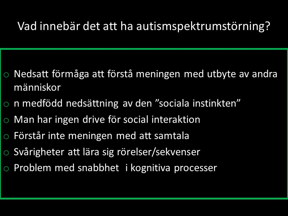 """Vad innebär det att ha autismspektrumstörning? o Nedsatt förmåga att förstå meningen med utbyte av andra människor o n medfödd nedsättning av den """"soc"""