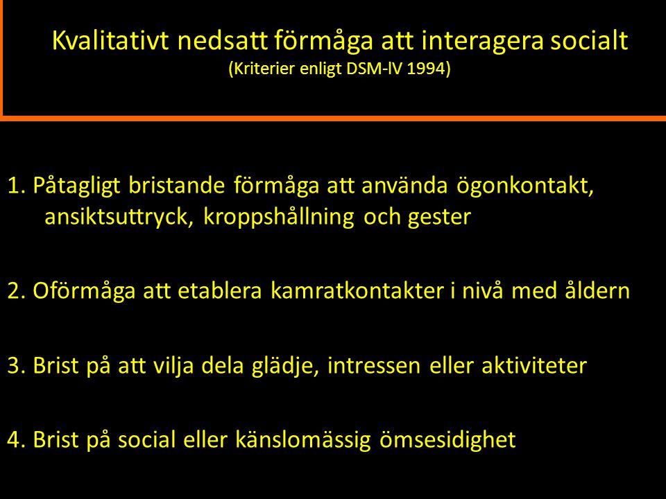 Kvalitativt nedsatt förmåga att interagera socialt (Kriterier enligt DSM-lV 1994) 1. Påtagligt bristande förmåga att använda ögonkontakt, ansiktsuttry