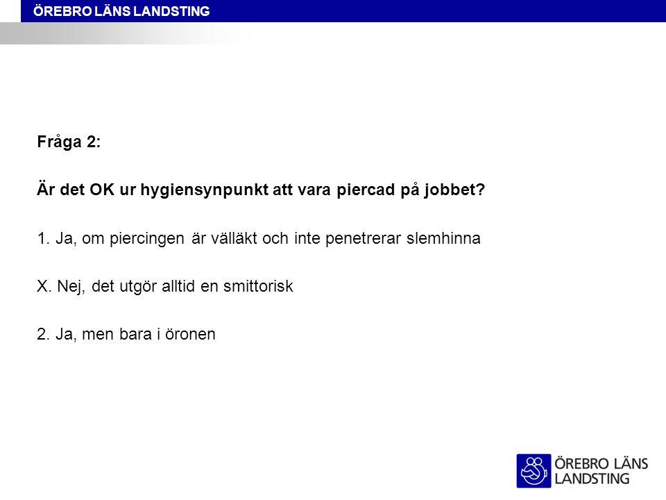 ÖREBRO LÄNS LANDSTING Fråga 2: Är det OK ur hygiensynpunkt att vara piercad på jobbet? 1. Ja, om piercingen är välläkt och inte penetrerar slemhinna X