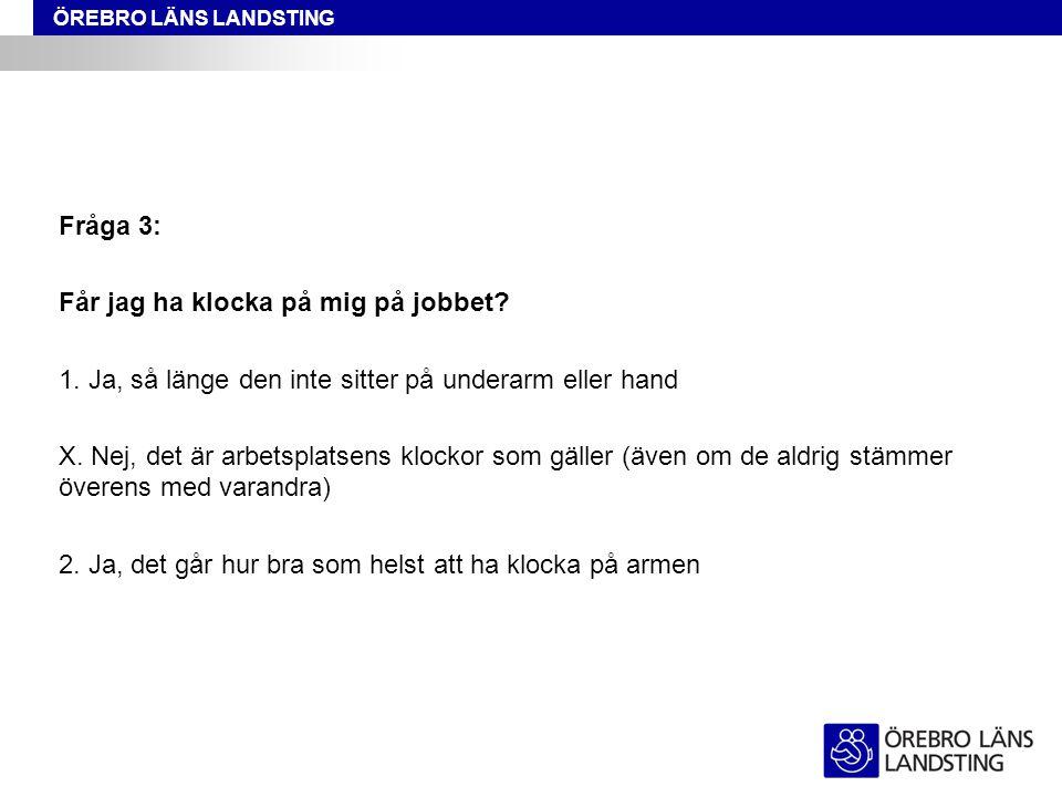 ÖREBRO LÄNS LANDSTING Fråga 3: Får jag ha klocka på mig på jobbet? 1. Ja, så länge den inte sitter på underarm eller hand X. Nej, det är arbetsplatsen