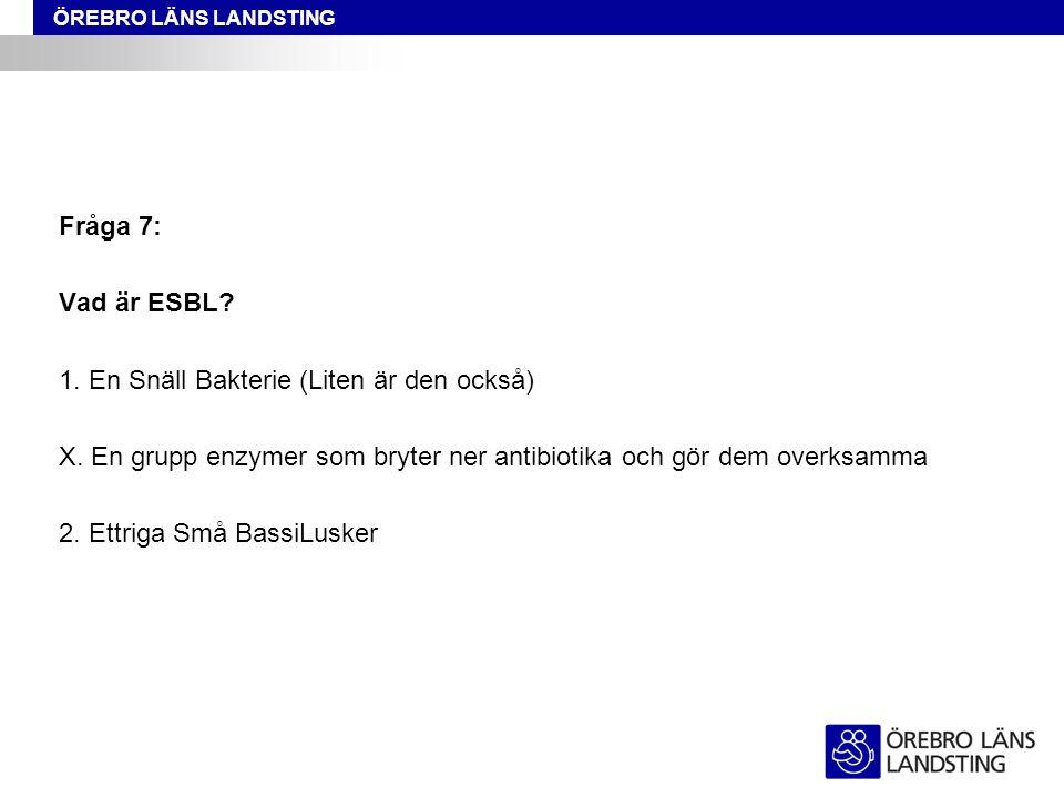 ÖREBRO LÄNS LANDSTING Fråga 7: Vad är ESBL? 1. En Snäll Bakterie (Liten är den också) X. En grupp enzymer som bryter ner antibiotika och gör dem overk