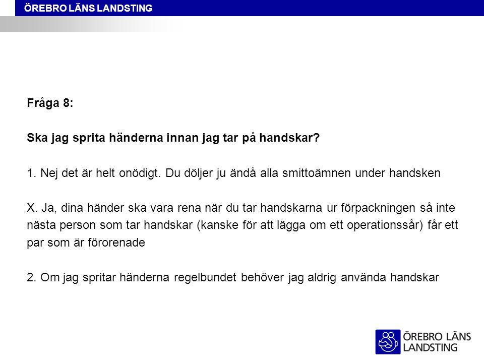 ÖREBRO LÄNS LANDSTING Fråga 8: Ska jag sprita händerna innan jag tar på handskar? 1. Nej det är helt onödigt. Du döljer ju ändå alla smittoämnen under