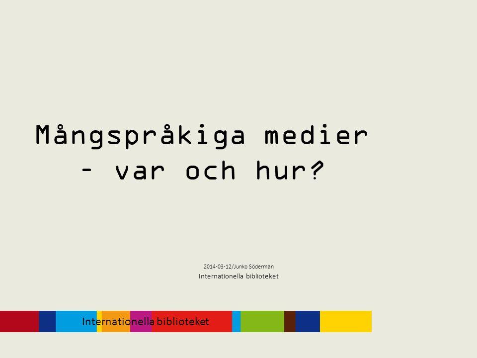 Mångspråkiga medier – var och hur? 2014-03-12/Junko Söderman Internationella biblioteket