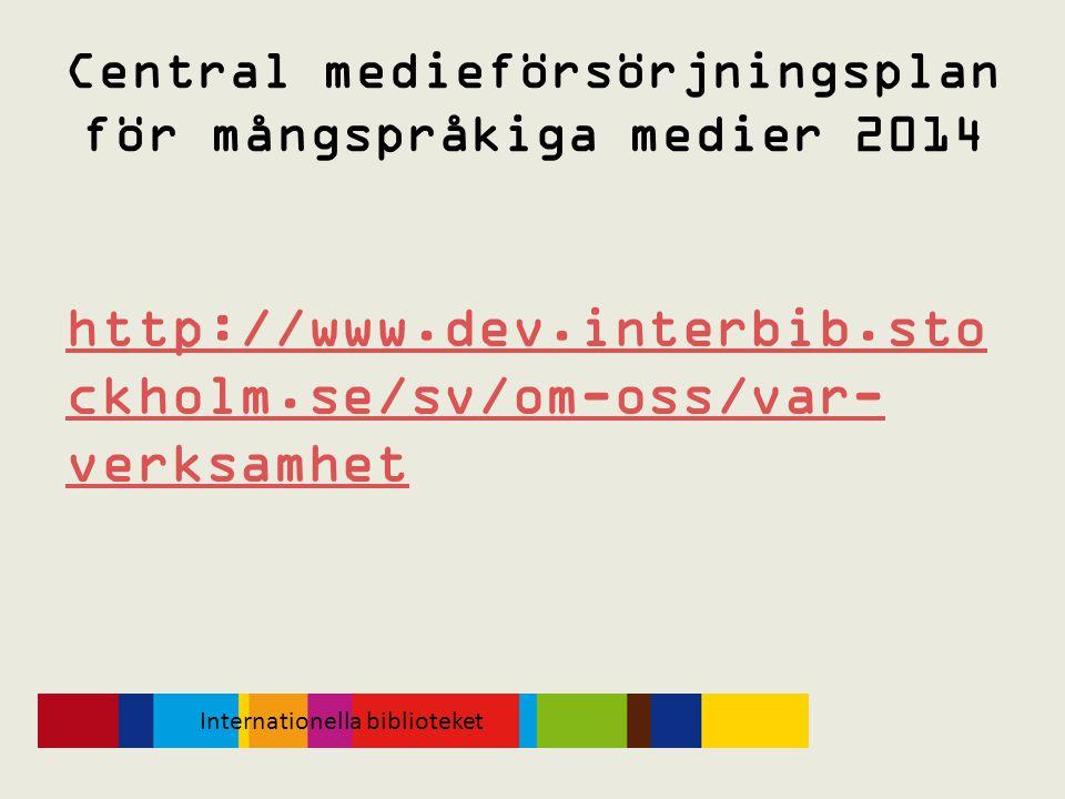 Central medieförsörjningsplan för mångspråkiga medier 2014 http://www.dev.interbib.sto ckholm.se/sv/om-oss/var- verksamhet Internationella biblioteket