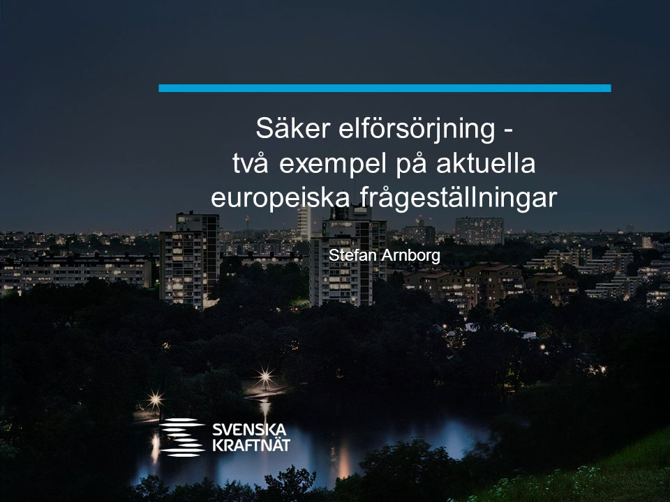 Säker elförsörjning - två exempel på aktuella europeiska frågeställningar Stefan Arnborg