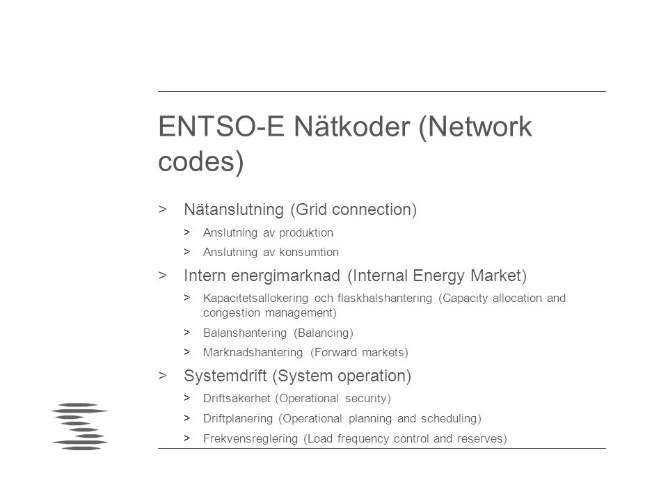 ENTSO-E Nätkoder (Network codes) >Nätanslutning (Grid connection) >Anslutning av produktion >Anslutning av konsumtion >Intern energimarknad (Internal Energy Market) >Kapacitetsallokering och flaskhalshantering (Capacity allocation and congestion management) >Balanshantering (Balancing) >Marknadshantering (Forward markets) >Systemdrift (System operation) >Driftsäkerhet (Operational security) >Driftplanering (Operational planning and scheduling) >Frekvensreglering (Load frequency control and reserves)