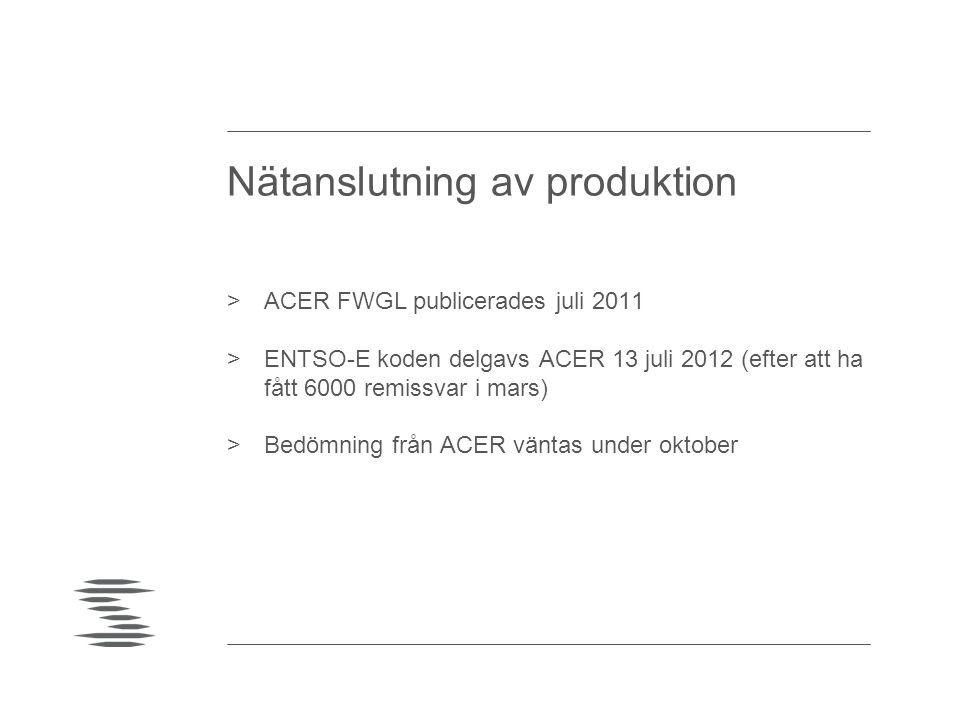 Nätanslutning av produktion >ACER FWGL publicerades juli 2011 >ENTSO-E koden delgavs ACER 13 juli 2012 (efter att ha fått 6000 remissvar i mars) >Bedö