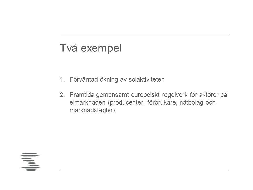 Två exempel 1.Förväntad ökning av solaktiviteten 2.Framtida gemensamt europeiskt regelverk för aktörer på elmarknaden (producenter, förbrukare, nätbol