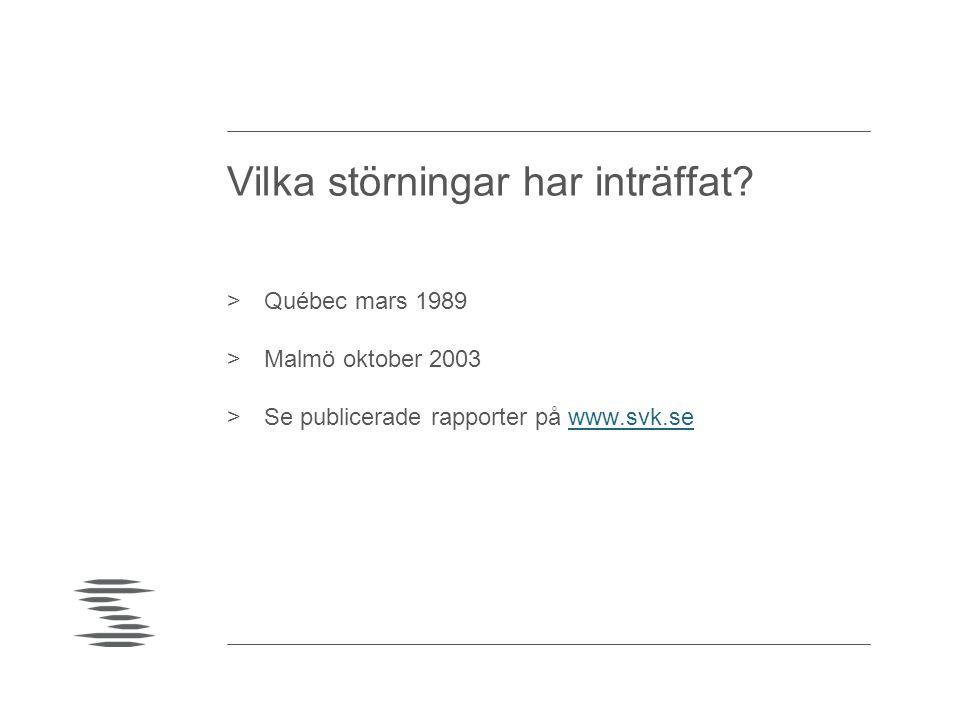 Vilka störningar har inträffat? >Québec mars 1989 >Malmö oktober 2003 >Se publicerade rapporter på www.svk.sewww.svk.se