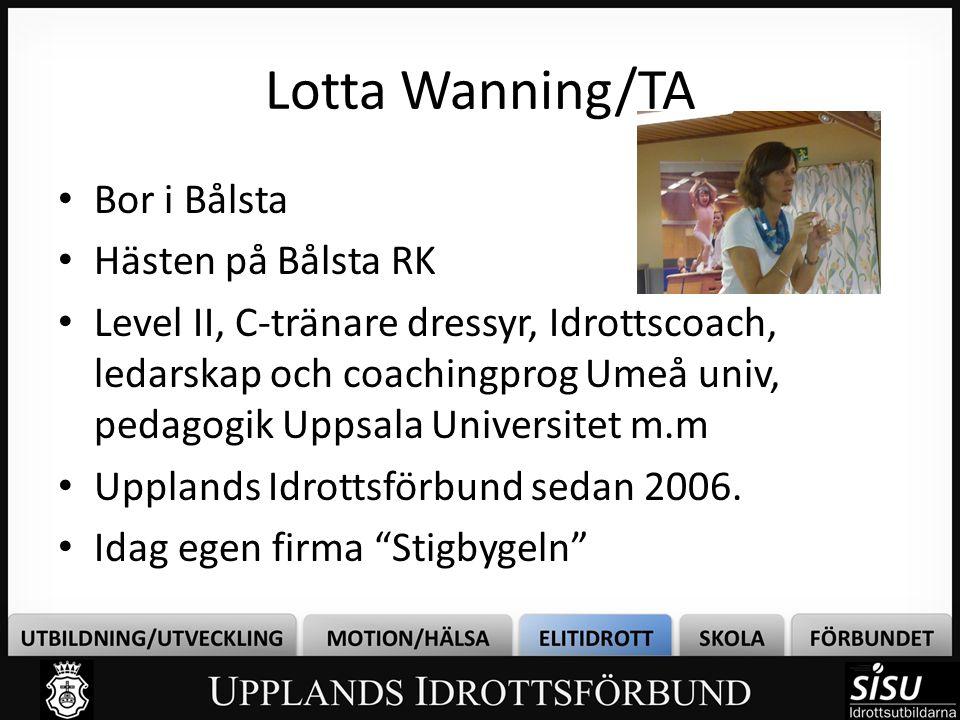 Lotta Wanning/TA • Bor i Bålsta • Hästen på Bålsta RK • Level II, C-tränare dressyr, Idrottscoach, ledarskap och coachingprog Umeå univ, pedagogik Upp