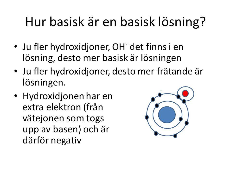 Hur basisk är en basisk lösning? • Ju fler hydroxidjoner, OH - det finns i en lösning, desto mer basisk är lösningen • Ju fler hydroxidjoner, desto me