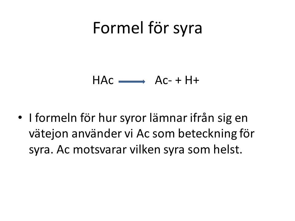 Formel för syra HAc Ac- + H+ • I formeln för hur syror lämnar ifrån sig en vätejon använder vi Ac som beteckning för syra. Ac motsvarar vilken syra so