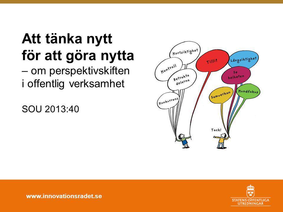 www.innovationsradet.se Att tänka nytt för att göra nytta – om perspektivskiften i offentlig verksamhet SOU 2013:40