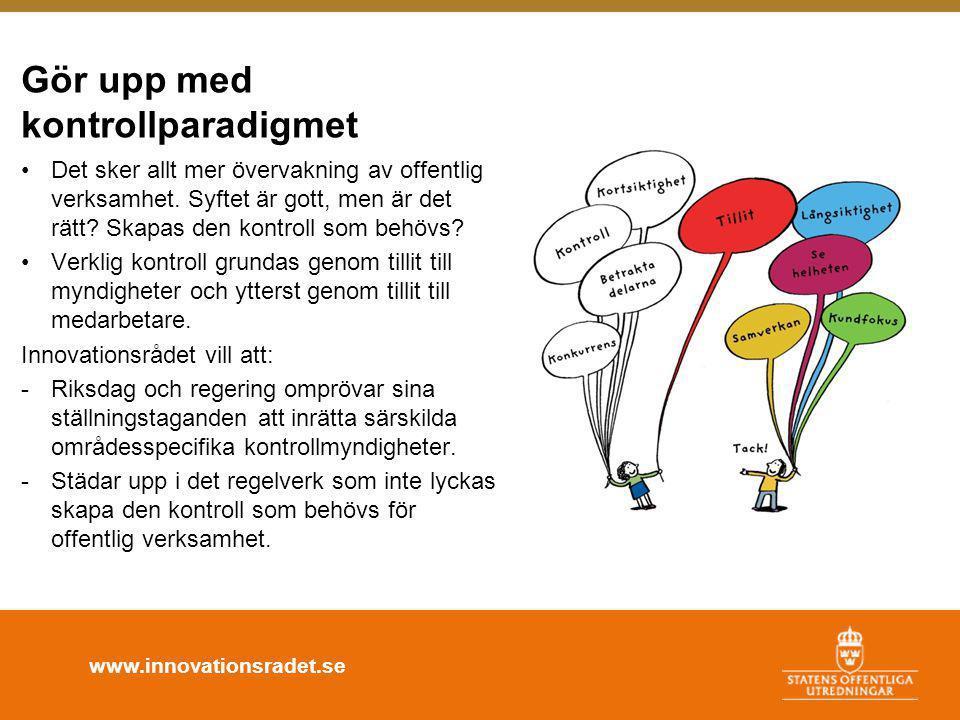 www.innovationsradet.se Gör upp med kontrollparadigmet •Det sker allt mer övervakning av offentlig verksamhet. Syftet är gott, men är det rätt? Skapas