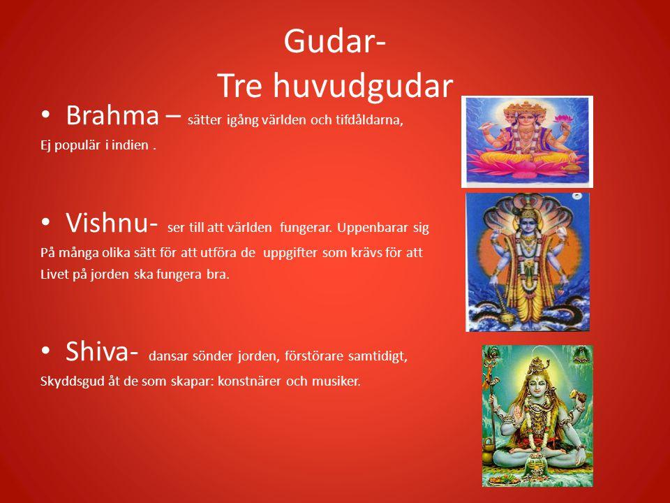 Gudar- Tre huvudgudar • Brahma – sätter igång världen och tifdåldarna, Ej populär i indien. • Vishnu- ser till att världen fungerar. Uppenbarar sig På