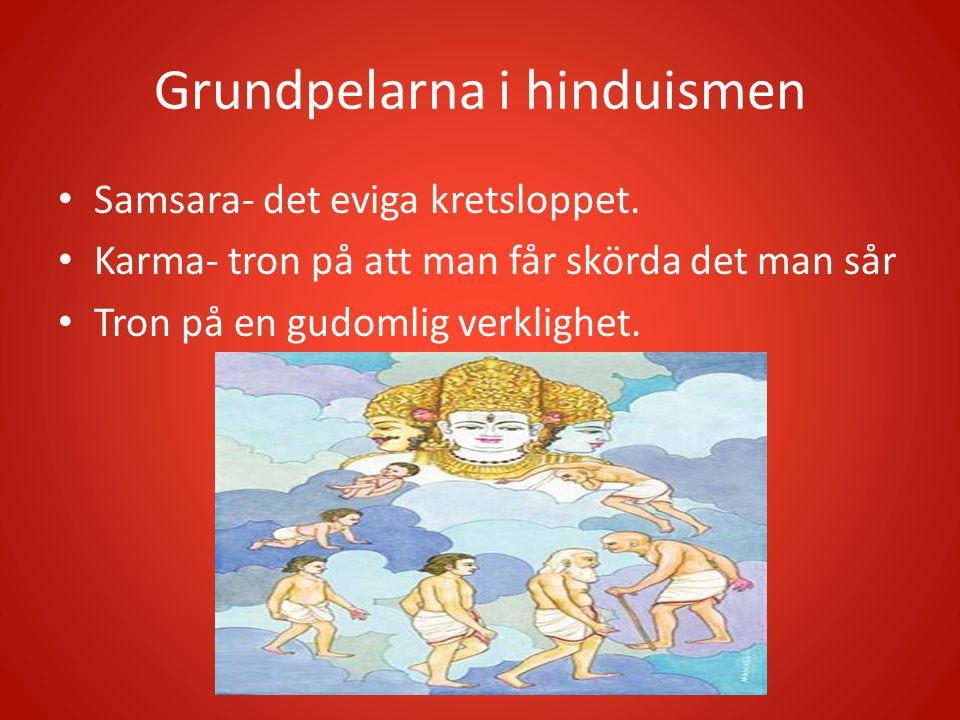 Grundpelarna i hinduismen • Samsara- det eviga kretsloppet. • Karma- tron på att man får skörda det man sår • Tron på en gudomlig verklighet.