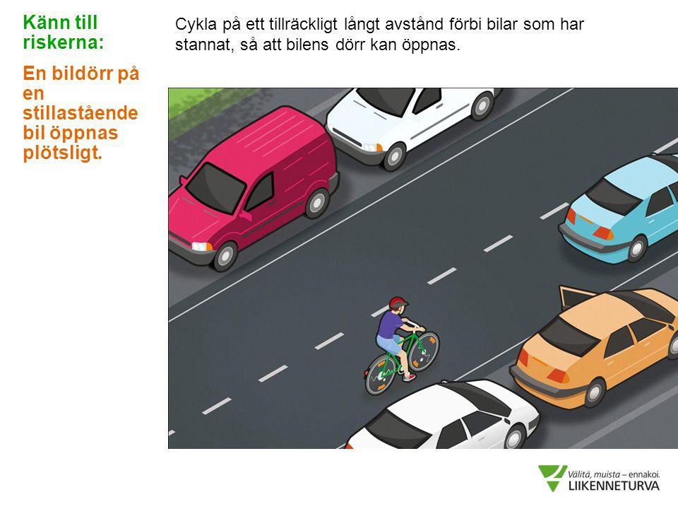 Cykla på ett tillräckligt långt avstånd förbi bilar som har stannat, så att bilens dörr kan öppnas. Känn till riskerna: En bildörr på en stillastående