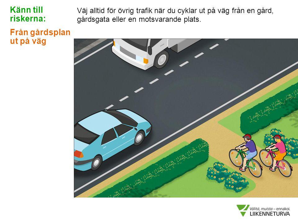 Väj alltid för övrig trafik när du cyklar ut på väg från en gård, gårdsgata eller en motsvarande plats. Känn till riskerna: Från gårdsplan ut på väg