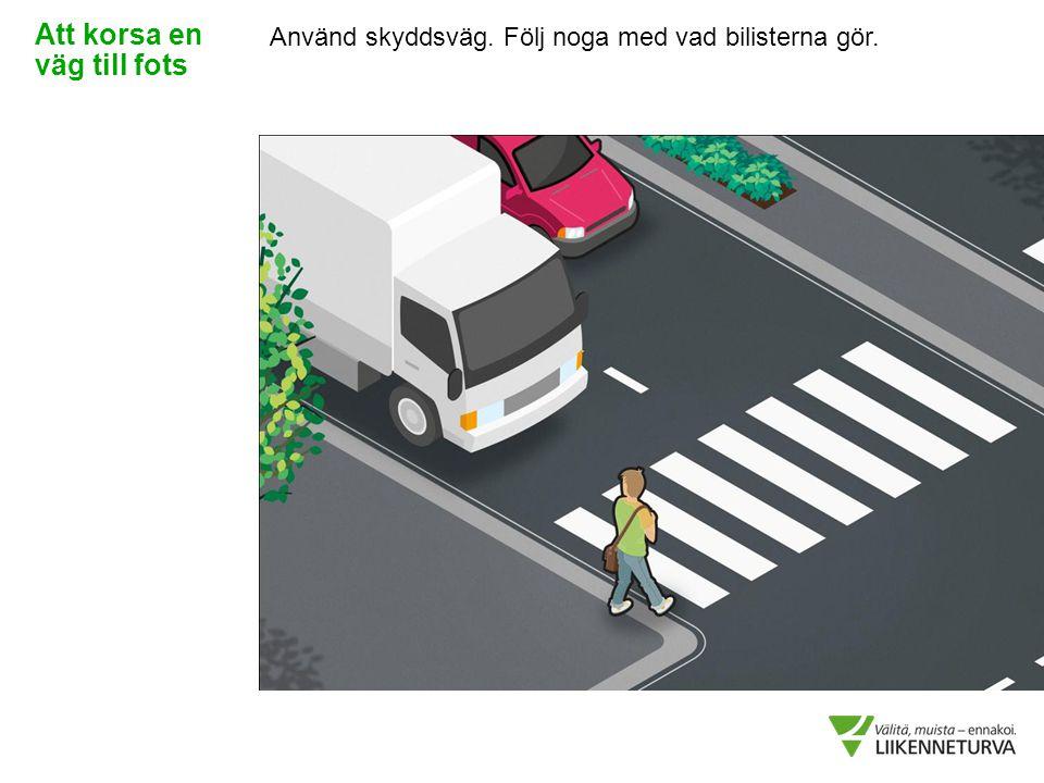 Använd skyddsväg. Följ noga med vad bilisterna gör. Att korsa en väg till fots