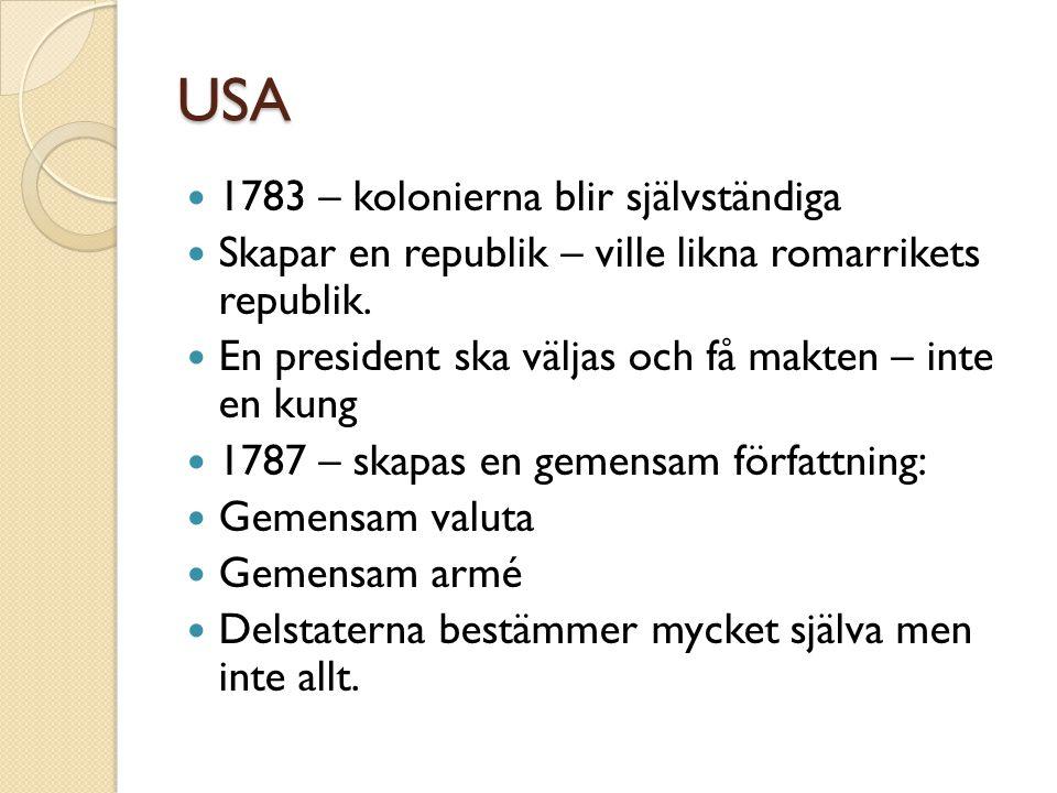 USA  1783 – kolonierna blir självständiga  Skapar en republik – ville likna romarrikets republik.  En president ska väljas och få makten – inte en