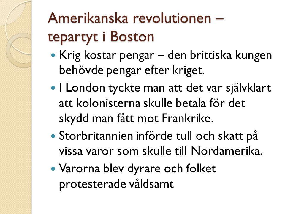 Amerikanska revolutionen – tepartyt i Boston  Krig kostar pengar – den brittiska kungen behövde pengar efter kriget.  I London tyckte man att det va