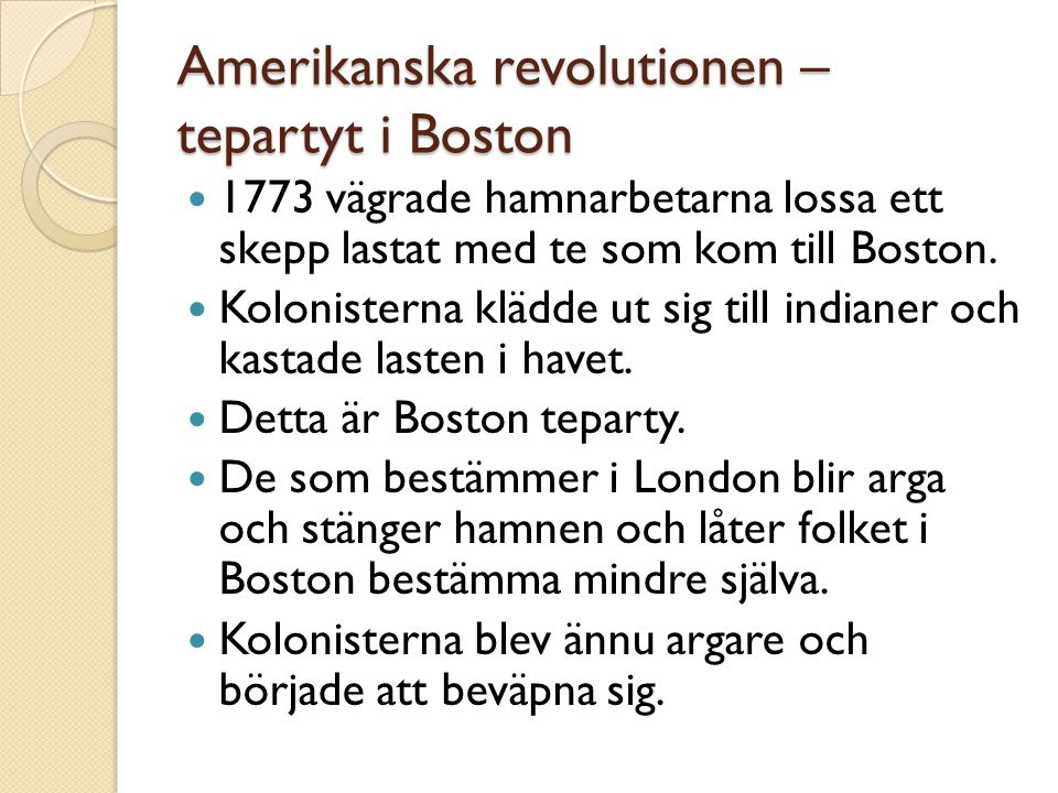 Amerikanska revolutionen – tepartyt i Boston  1773 vägrade hamnarbetarna lossa ett skepp lastat med te som kom till Boston.  Kolonisterna klädde ut