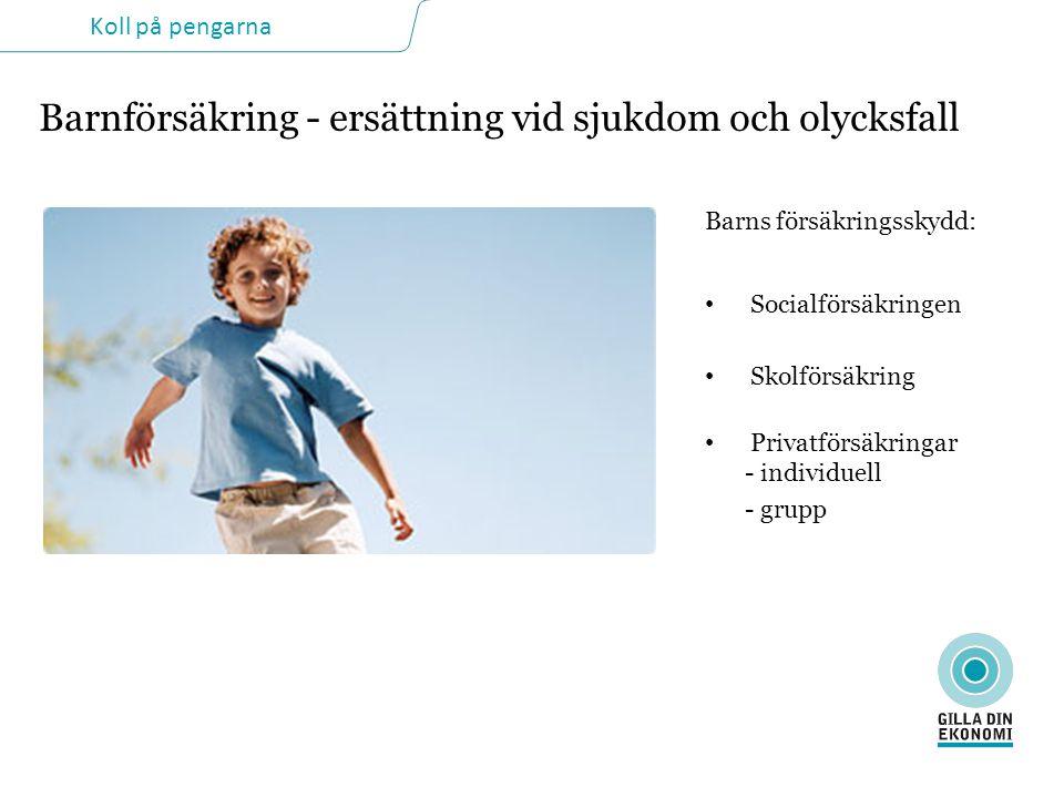 Koll på pengarna Barnförsäkring - ersättning vid sjukdom och olycksfall Barns försäkringsskydd: • Socialförsäkringen • Skolförsäkring • Privatförsäkringar - individuell - grupp