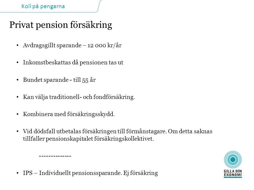 Koll på pengarna Privat pension försäkring • Avdragsgillt sparande – 12 000 kr/år • Inkomstbeskattas då pensionen tas ut • Bundet sparande - till 55 år • Kan välja traditionell- och fondförsäkring.