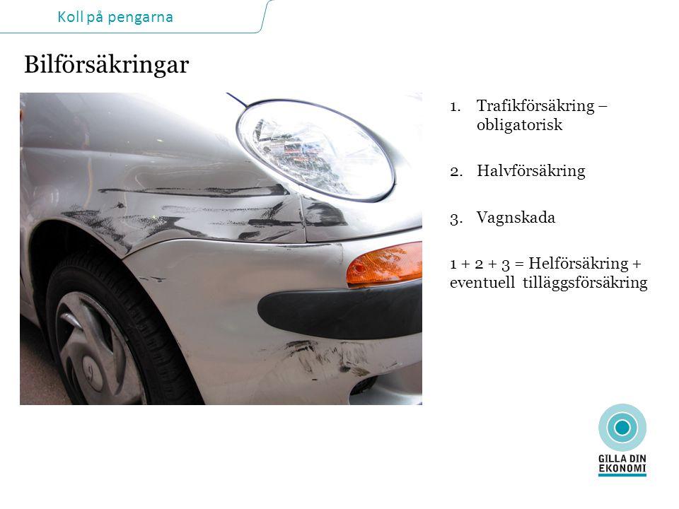 Koll på pengarna Bilförsäkringar 1.Trafikförsäkring – obligatorisk 2.Halvförsäkring 3.Vagnskada 1 + 2 + 3 = Helförsäkring + eventuell tilläggsförsäkring