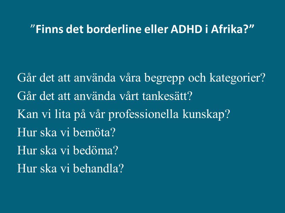 """""""Finns det borderline eller ADHD i Afrika?"""" Går det att använda våra begrepp och kategorier? Går det att använda vårt tankesätt? Kan vi lita på vår pr"""