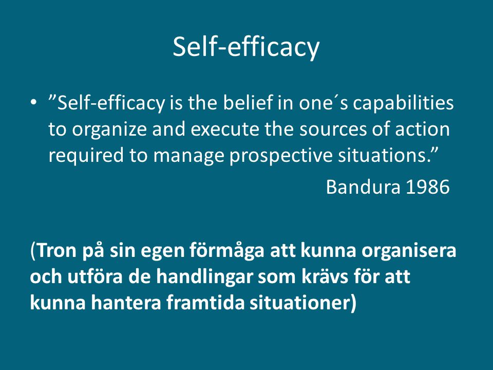 """Self-efficacy • """"Self-efficacy is the belief in one´s capabilities to organize and execute the sources of action required to manage prospective situat"""