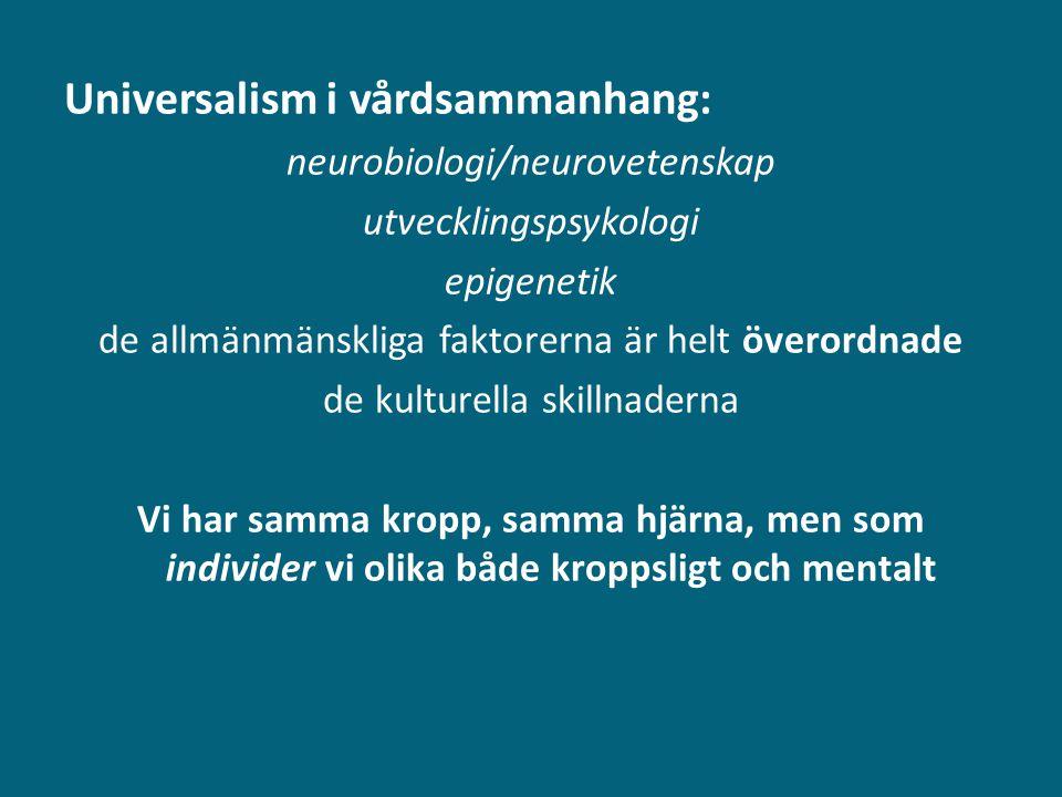 Universalism i vårdsammanhang: neurobiologi/neurovetenskap utvecklingspsykologi epigenetik de allmänmänskliga faktorerna är helt överordnade de kultur