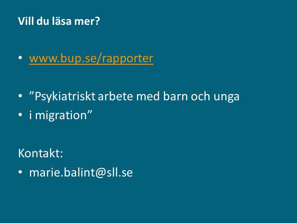 """Vill du läsa mer? • www.bup.se/rapporter www.bup.se/rapporter • """"Psykiatriskt arbete med barn och unga • i migration"""" Kontakt: • marie.balint@sll.se"""