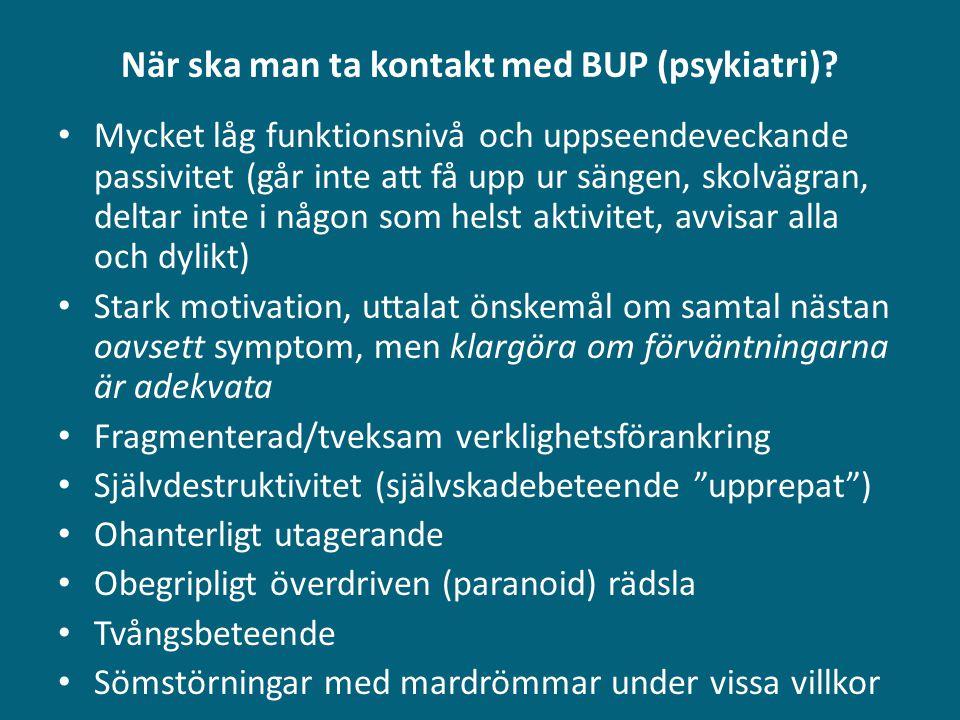 När ska man ta kontakt med BUP (psykiatri)? • Mycket låg funktionsnivå och uppseendeveckande passivitet (går inte att få upp ur sängen, skolvägran, de
