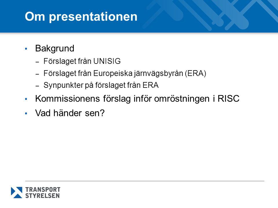 Om presentationen • Bakgrund – Förslaget från UNISIG – Förslaget från Europeiska järnvägsbyrån (ERA) – Synpunkter på förslaget från ERA • Kommissionen