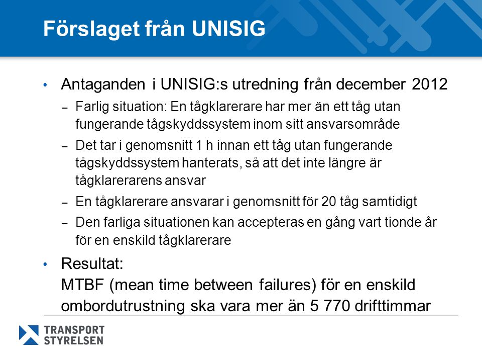 Förslaget från ERA • ERA:s förslag hösten 2013, baserat på UNISIG:s utredning – operatörer ska få nödvändig information för att skriva regler för situationer med trasigt tågskydds-/talkommunikationssystem – tekniska filen för ett marksystem respektive ett ombordsystem ska innehålla beräknade tillgänglighets/tillförlitlighetsvärden – MTBF (mean time between failures) för fel i en ETCS ombord- utrustning ( Isolation -fel) ska vara mer än 10 000 drifttimmar – MTBF (mean time between failures) för fel i GSM-R ombord som förhindrar talkommunikation mellan förare och tågklarerare ska vara mer än 10 000 drifttimmar – högre banavgifter kan tas ut för fordon med låg MTBF