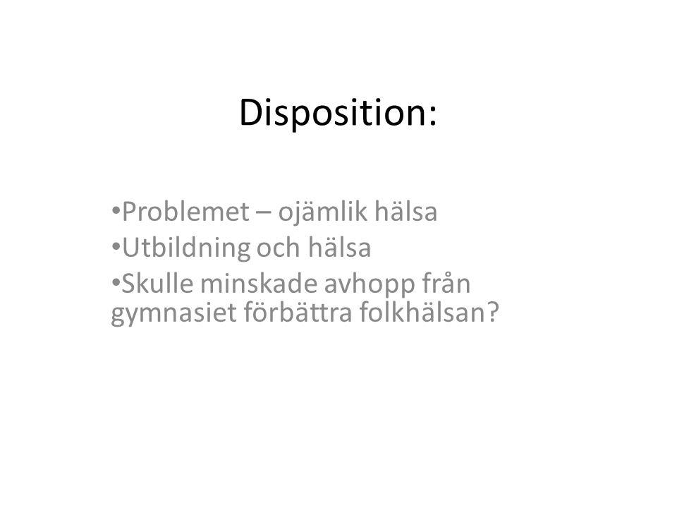 Disposition: • Problemet – ojämlik hälsa • Utbildning och hälsa • Skulle minskade avhopp från gymnasiet förbättra folkhälsan?