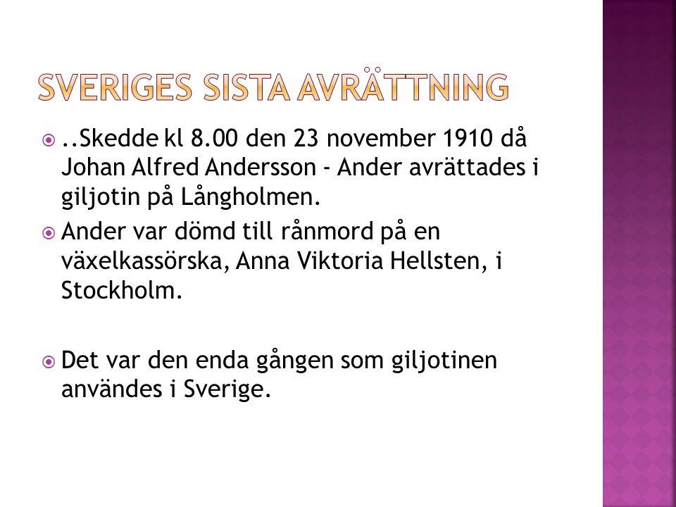 ..Skedde kl 8.00 den 23 november 1910 då Johan Alfred Andersson - Ander avrättades i giljotin på Långholmen.  Ander var dömd till rånmord på en växe