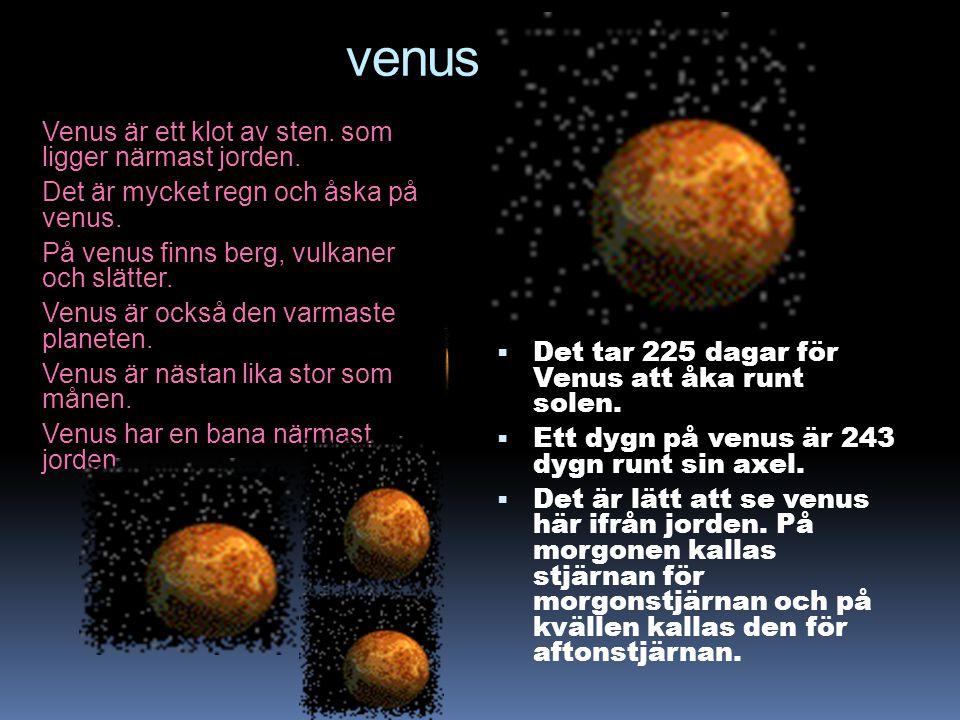 venus Venus är ett klot av sten. som ligger närmast jorden. Det är mycket regn och åska på venus. På venus finns berg, vulkaner och slätter. Venus är