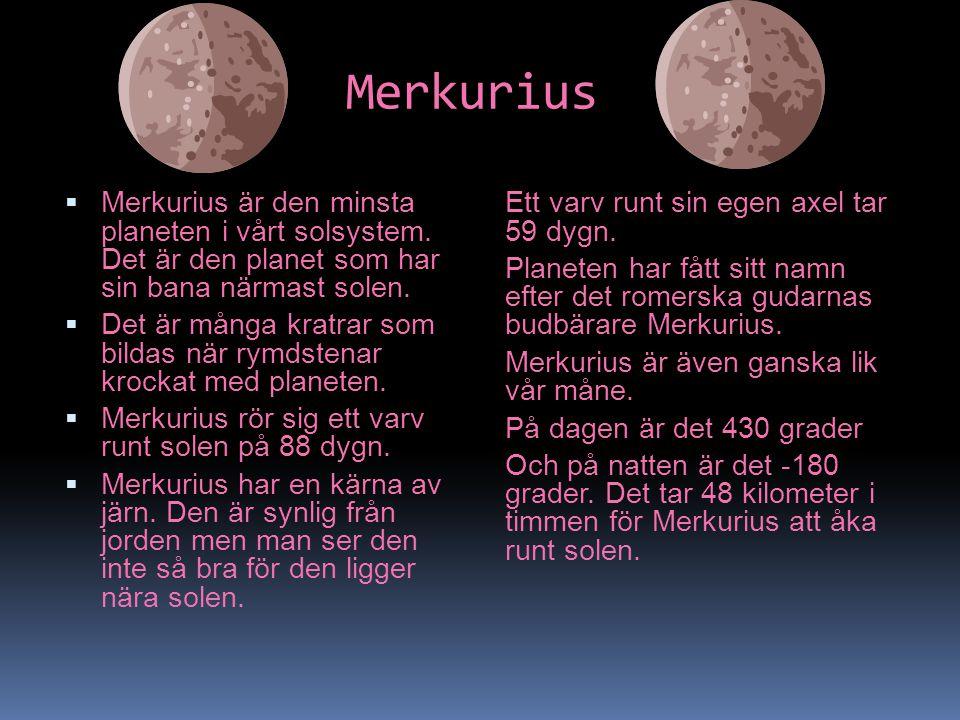 Merkurius  Merkurius är den minsta planeten i vårt solsystem. Det är den planet som har sin bana närmast solen.  Det är många kratrar som bildas när