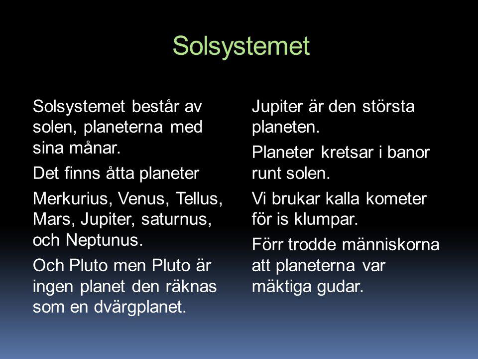 Solsystemet Solsystemet består av solen, planeterna med sina månar. Det finns åtta planeter Merkurius, Venus, Tellus, Mars, Jupiter, saturnus, och Nep