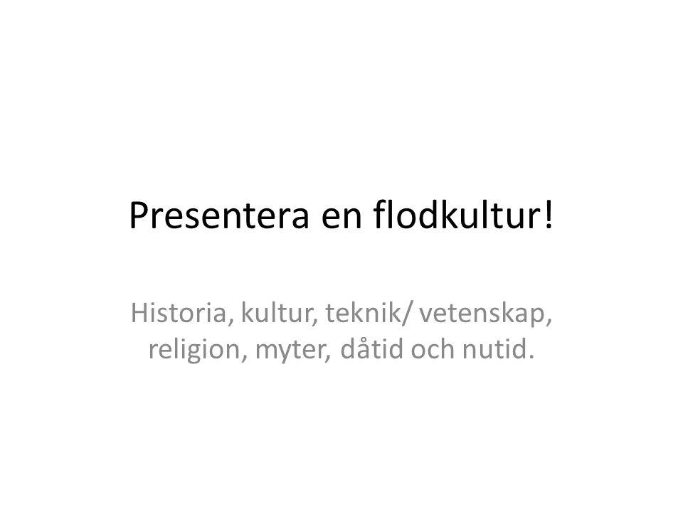 Presentera en flodkultur! Historia, kultur, teknik/ vetenskap, religion, myter, dåtid och nutid.