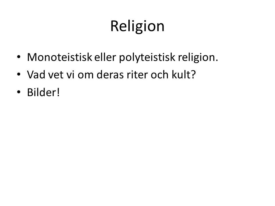 Religion • Monoteistisk eller polyteistisk religion. • Vad vet vi om deras riter och kult? • Bilder!