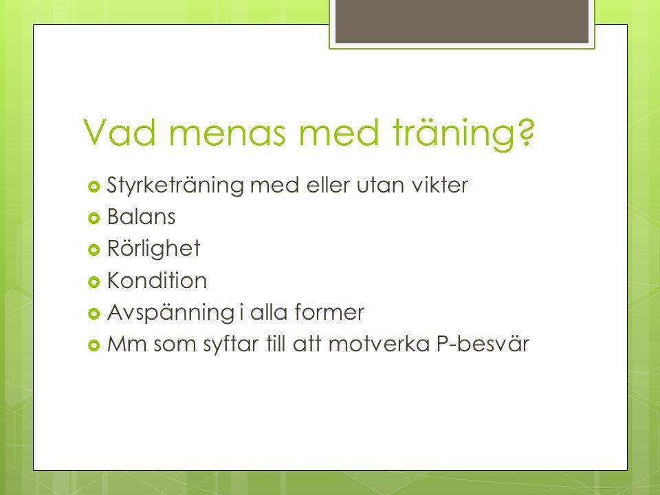 Vad menas med träning?  Styrketräning med eller utan vikter  Balans  Rörlighet  Kondition  Avspänning i alla former  Mm som syftar till att motv