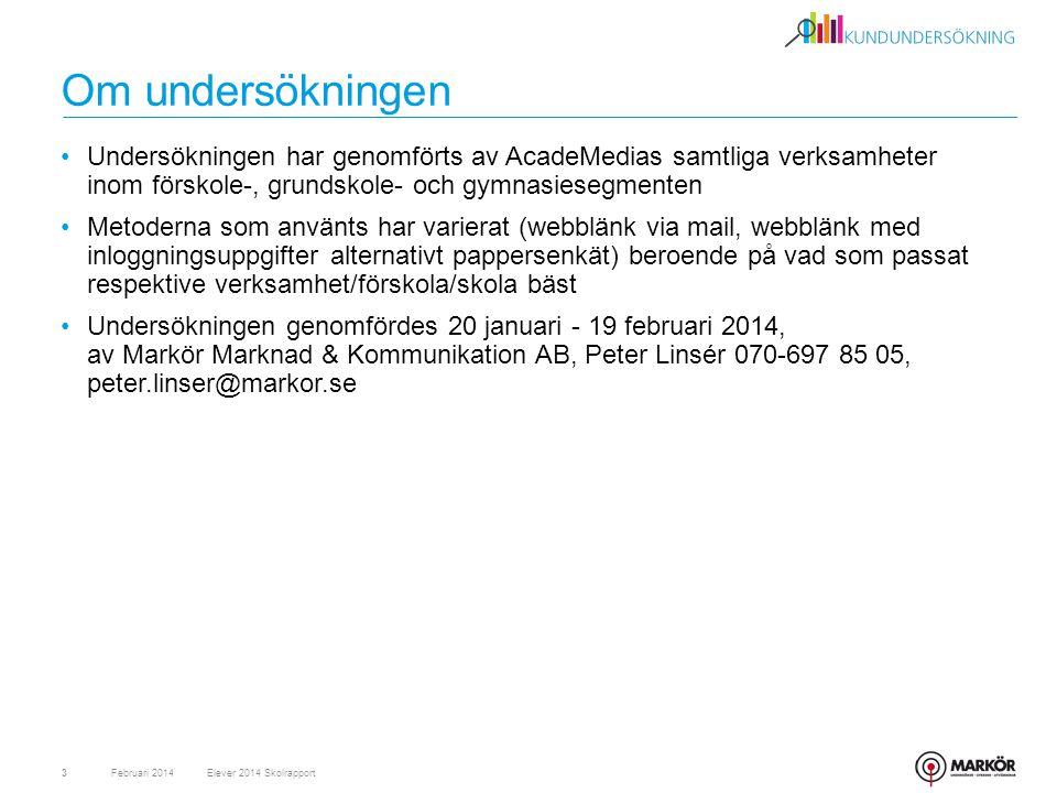 Om undersökningen •Undersökningen har genomförts av AcadeMedias samtliga verksamheter inom förskole-, grundskole- och gymnasiesegmenten •Metoderna som använts har varierat (webblänk via mail, webblänk med inloggningsuppgifter alternativt pappersenkät) beroende på vad som passat respektive verksamhet/förskola/skola bäst •Undersökningen genomfördes 20 januari - 19 februari 2014, av Markör Marknad & Kommunikation AB, Peter Linsér 070-697 85 05, peter.linser@markor.se Februari 20143Elever 2014 Skolrapport