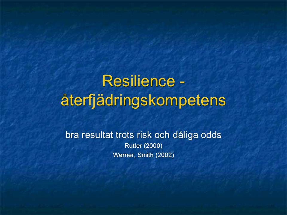 Resilience - återfjädringskompetens bra resultat trots risk och dåliga odds Rutter (2000) Werner, Smith (2002)