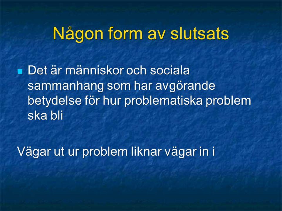 Någon form av slutsats  Det är människor och sociala sammanhang som har avgörande betydelse för hur problematiska problem ska bli Vägar ut ur problem