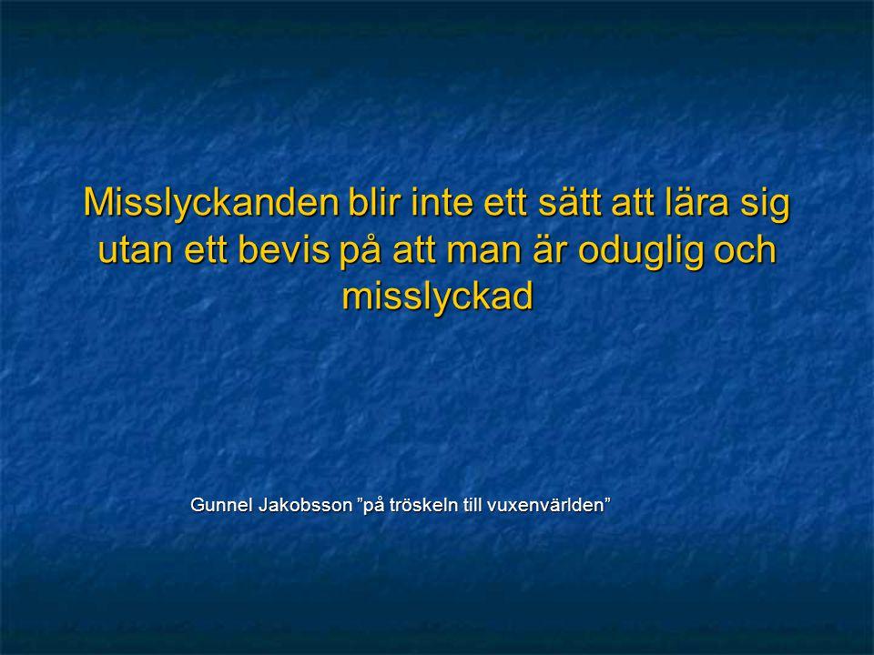 """Misslyckanden blir inte ett sätt att lära sig utan ett bevis på att man är oduglig och misslyckad Gunnel Jakobsson """"på tröskeln till vuxenvärlden"""""""