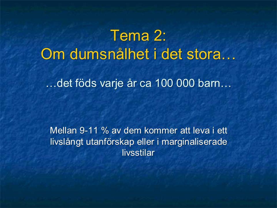 Tema 2: Om dumsnålhet i det stora… …det föds varje år ca 100 000 barn… Mellan 9-11 % av dem kommer att leva i ett livslångt utanförskap eller i margin